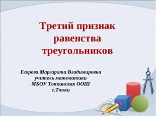Третий признак равенства треугольников Егорова Маргарита Владимировна учитель