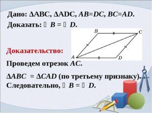 Дано: ΔАВС, ΔАDС, AB=DC, BC=AD. Доказать: ∠B = ∠D. Доказательство: Проведем о