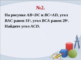 №2. На рисунке AB=DC и BC=AD, угол BAC равен 31o, угол BCA равен 29o. Найдите