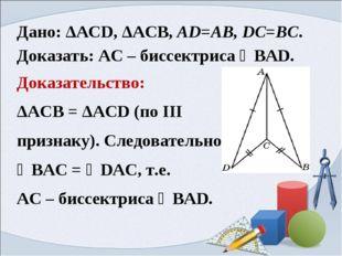 Дано: ΔАСD, ΔАСB, AD=AB, DC=BC. Доказать: AC – биссектриса ∠BAD. Доказательст