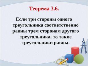 Теорема 3.6. Если три стороны одного треугольника соответственно равны трем с