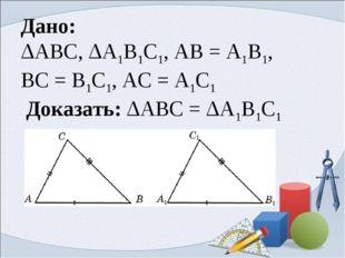 Дано: ΔABC, ΔA1B1C1, AB = A1B1, BC = B1C1, AC = A1C1 Доказать: ΔABC = ΔA1B1C1