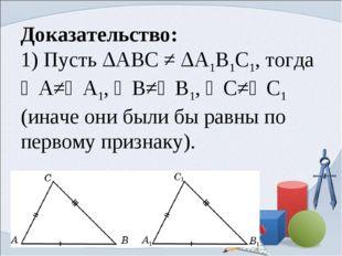 Доказательство: 1) Пусть ΔABC ≠ ΔA1B1C1, тогда ∠А≠∠A1, ∠В≠∠В1, ∠С≠∠С1 (иначе