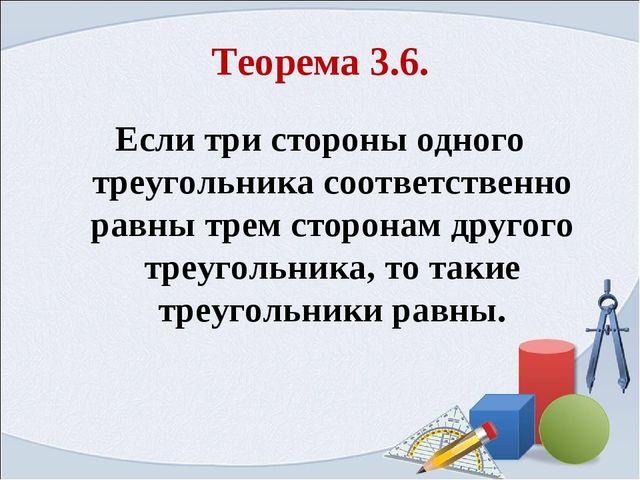 Теорема 3.6. Если три стороны одного треугольника соответственно равны трем с...
