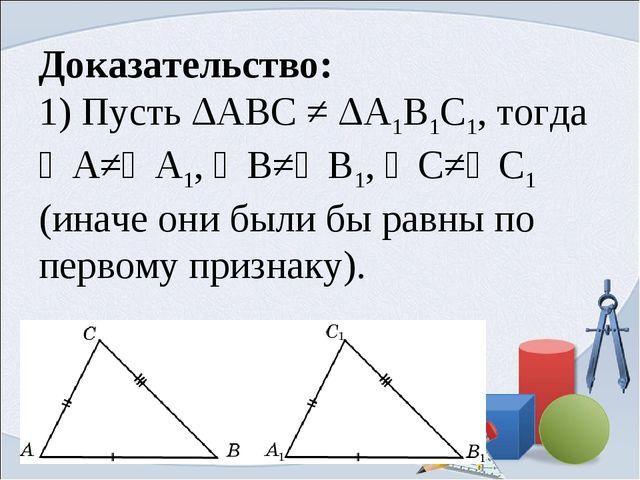Доказательство: 1) Пусть ΔABC ≠ ΔA1B1C1, тогда ∠А≠∠A1, ∠В≠∠В1, ∠С≠∠С1 (иначе...