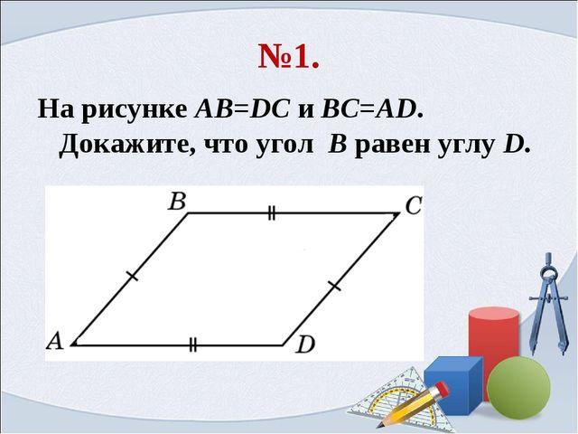 №1. На рисунке AB=DC и BC=AD. Докажите, что угол B равен углу D.