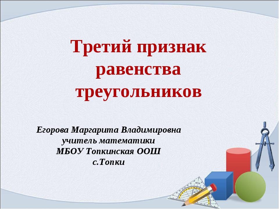 Третий признак равенства треугольников Егорова Маргарита Владимировна учитель...