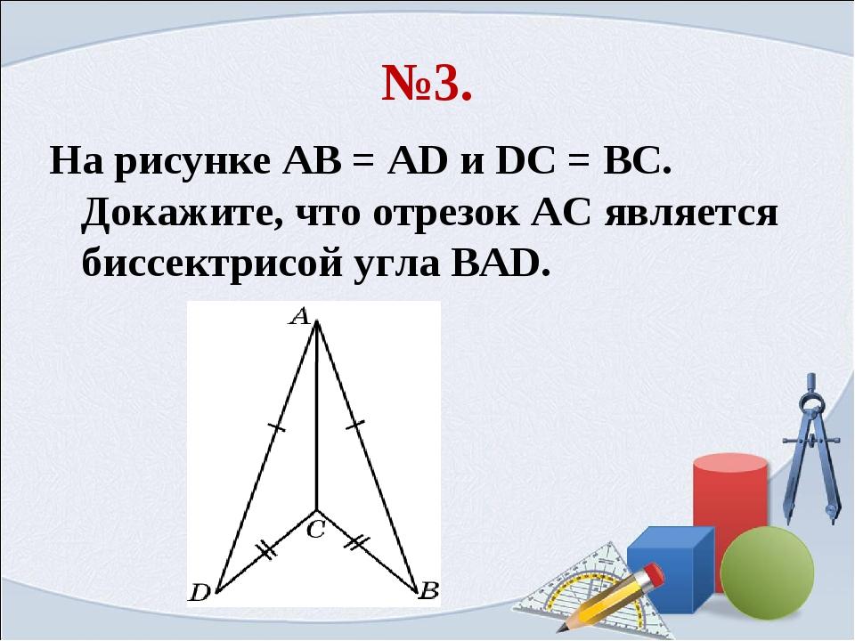 №3. На рисунке АВ = AD и DC = BC. Докажите, что отрезок АС является биссектри...