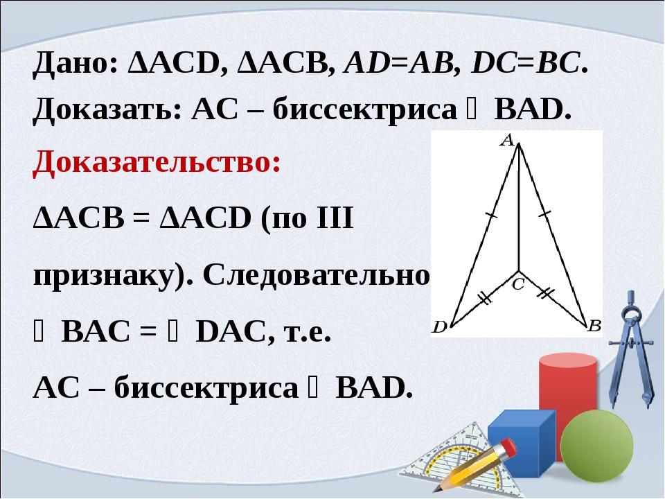 Дано: ΔАСD, ΔАСB, AD=AB, DC=BC. Доказать: AC – биссектриса ∠BAD. Доказательст...