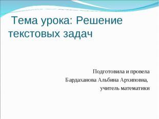 Тема урока: Решение текстовых задач Подготовила и провела Бардаханова Альбин