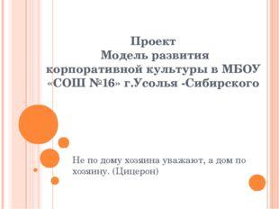Проект Модель развития корпоративной культуры в МБОУ «СОШ №16» г.Усолья -Сиби