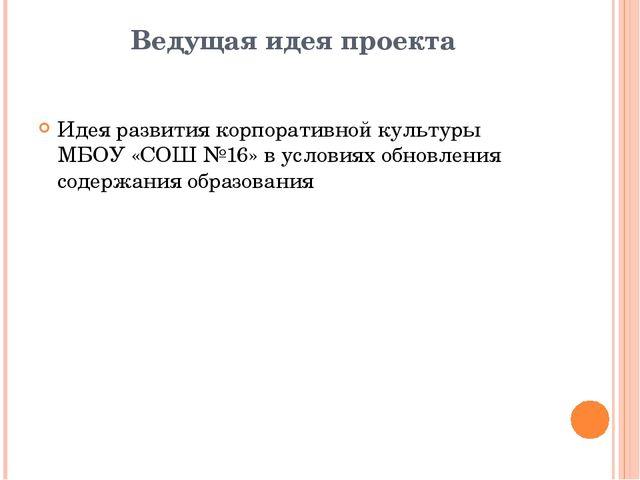 Ведущая идея проекта Идея развития корпоративной культуры МБОУ «СОШ №16» в ус...