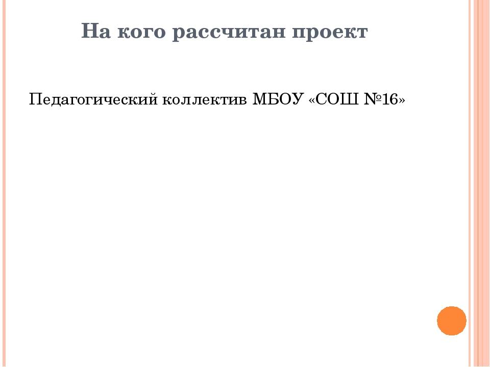 На кого рассчитан проект Педагогический коллектив МБОУ «СОШ №16»
