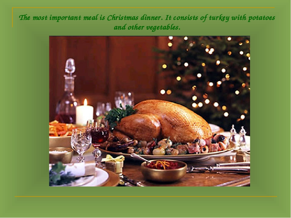 The most important meal is Christmas dinner. It consists of turkey with potat...
