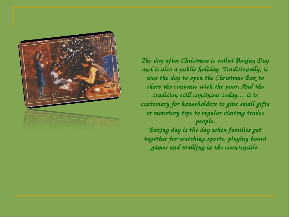 The day after Christmas is called Boxing Day and is also a public holiday. Tr...