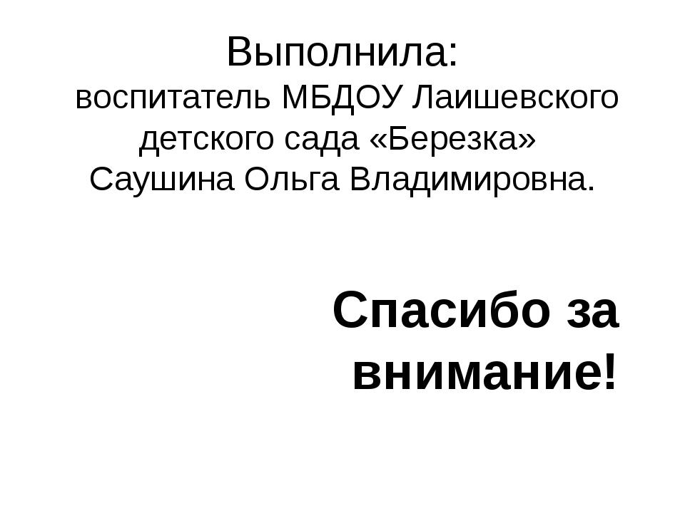 Выполнила: воспитатель МБДОУ Лаишевского детского сада «Березка» Саушина Ольг...