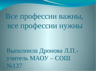 Все профессии важны, все профессии нужны Выполнила Дронова Л.П.- учитель МАОУ