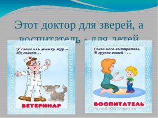 Этот доктор для зверей, а воспитатель - для детей