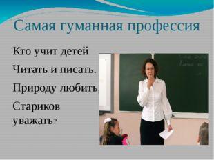 Самая гуманная профессия Кто учит детей Читать и писать. Природу любить, Стар