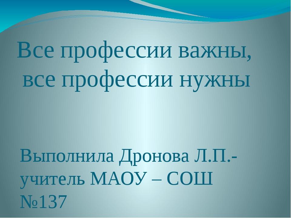 Все профессии важны, все профессии нужны Выполнила Дронова Л.П.- учитель МАОУ...