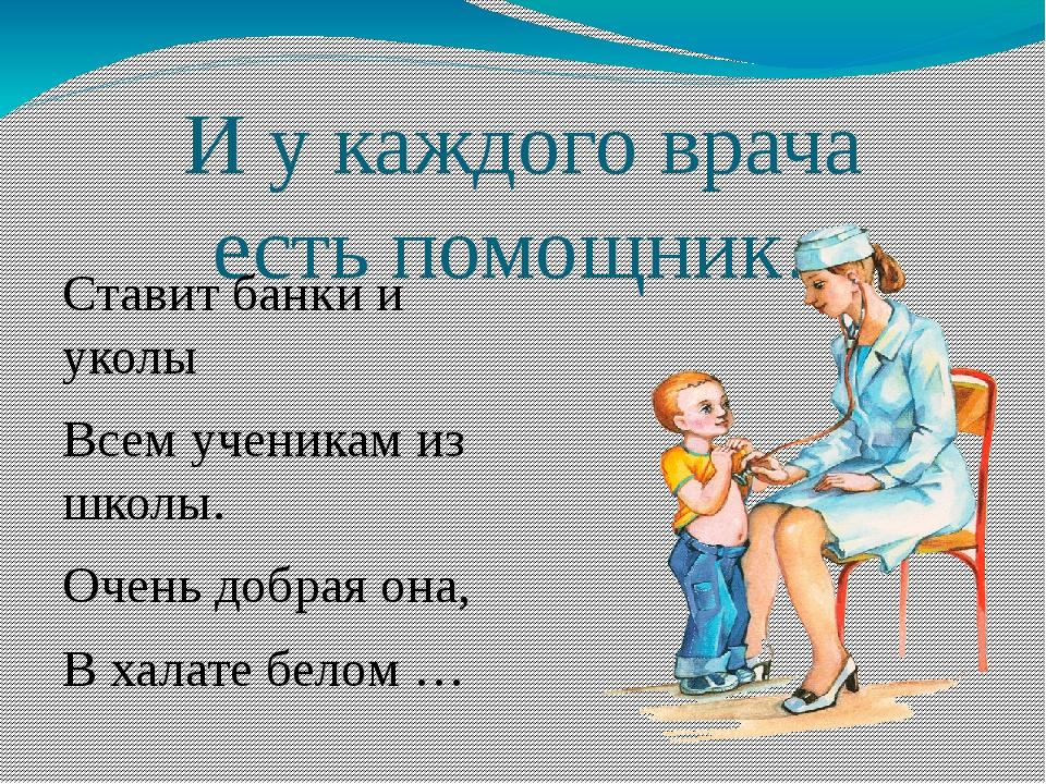 И у каждого врача есть помощник… Ставит банки и уколы Всем ученикам из школы....
