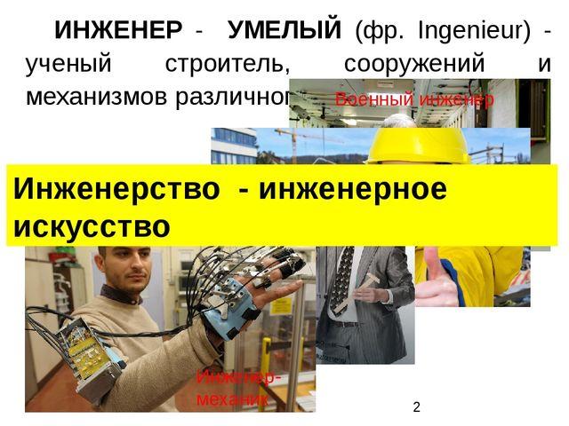 ИНЖЕНЕР - УМЕЛЫЙ (фр. Ingenieur) - ученый строитель, сооружений и механизмов...