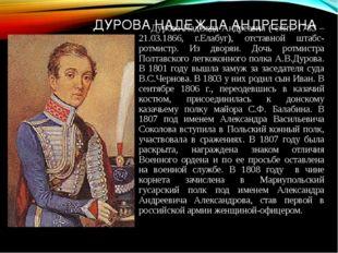 ДУРОВА НАДЕЖДА АНДРЕЕВНА Дурова Надежда Андреевна ( сент. 1783 – 21.03.1866,