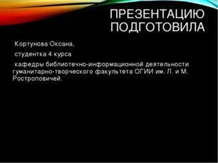 ПРЕЗЕНТАЦИЮ ПОДГОТОВИЛА Кортунова Оксана, студентка 4 курса кафедры библиотеч