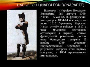 НАПОЛЕОН I (NAPOLEON BONAPARTE) Наполеон I (Napoleon Bonaparte, Buonaparte) (