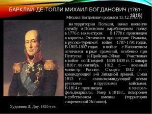 БАРКЛАЙ-ДЕ-ТОЛЛИ МИХАИЛ БОГДАНОВИЧ (1761-1818) Михаил Богданович родился 13.1