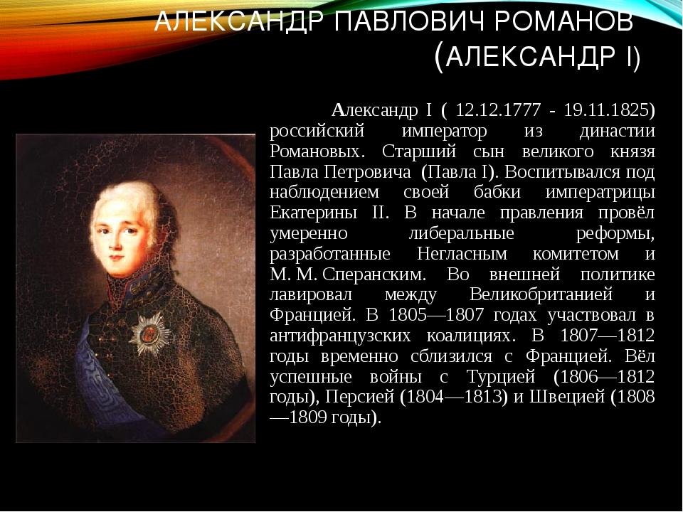 АЛЕКСАНДР ПАВЛОВИЧ РОМАНОВ (АЛЕКСАНДР I) Александр I ( 12.12.1777 - 19.11.182...