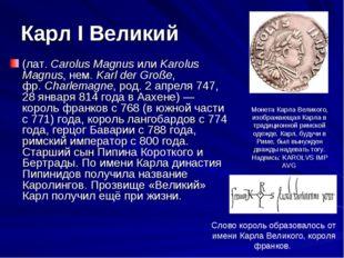 Карл I Великий (лат. Carolus Magnus или Karolus Magnus, нем. Karl der Große,