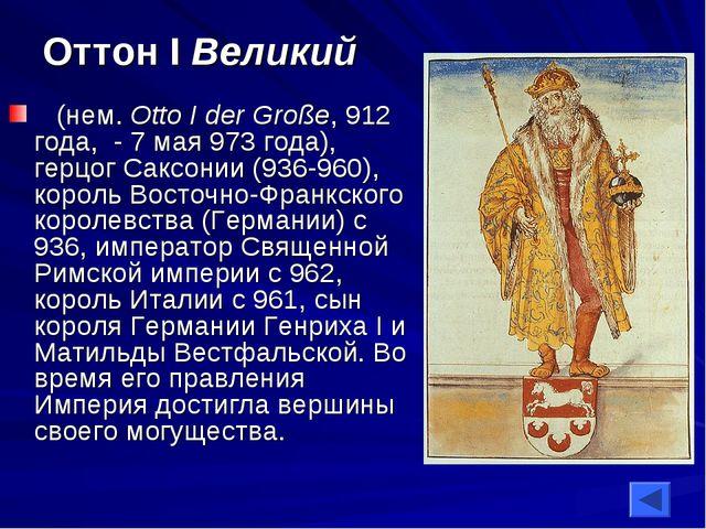 Оттон I Великий (нем. Otto I der Große, 912 года, - 7 мая 973 года), герцог...