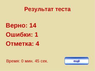 Результат теста Верно: 14 Ошибки: 1 Отметка: 4 Время: 0 мин. 45 сек. ещё испр