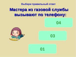 Выбери правильный ответ Мастера из газовой службы вызывают по телефону: 01 03