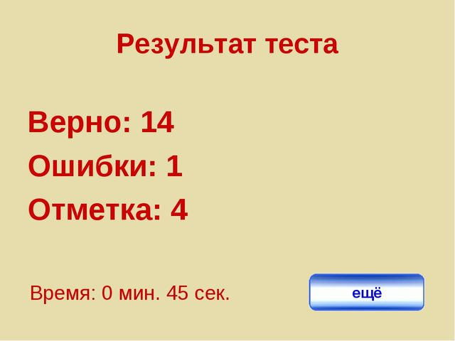 Результат теста Верно: 14 Ошибки: 1 Отметка: 4 Время: 0 мин. 45 сек. ещё испр...
