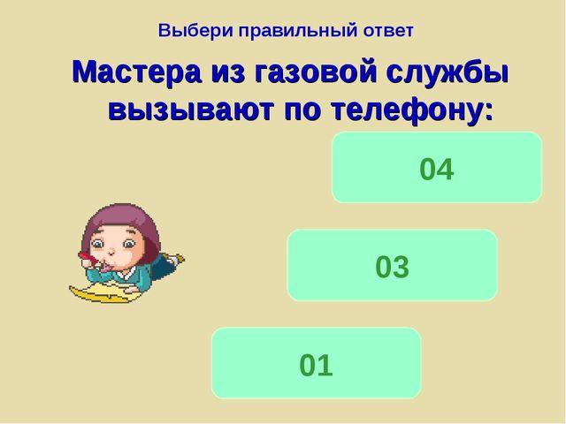 Выбери правильный ответ Мастера из газовой службы вызывают по телефону: 01 03...