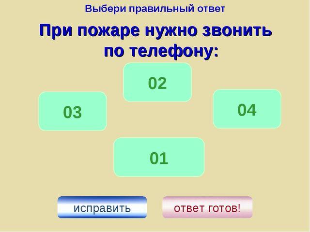 Выбери правильный ответ При пожаре нужно звонить по телефону: 01 04 02 исправ...