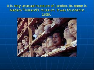 It is very unusual museum of London. Its name is Madam Tussaud's museum. It w