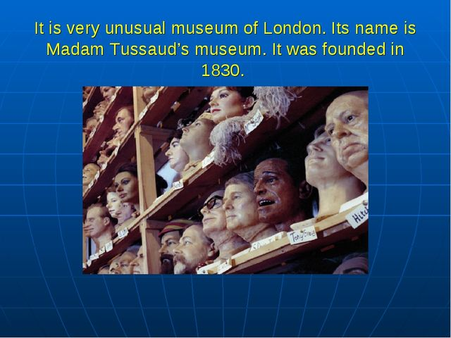 It is very unusual museum of London. Its name is Madam Tussaud's museum. It w...