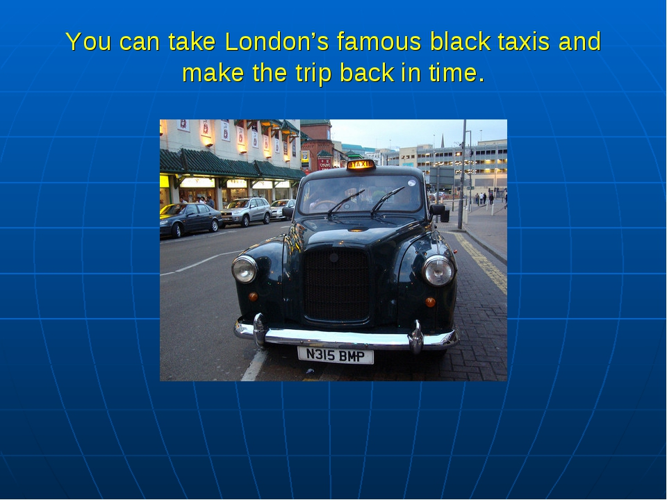 You can take London's famous black taxis and make the trip back in time.