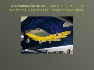 It is famous for its collection from airplane to microchips. You can see inte