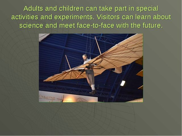 Adults and children can take part in special activities and experiments. Visi...