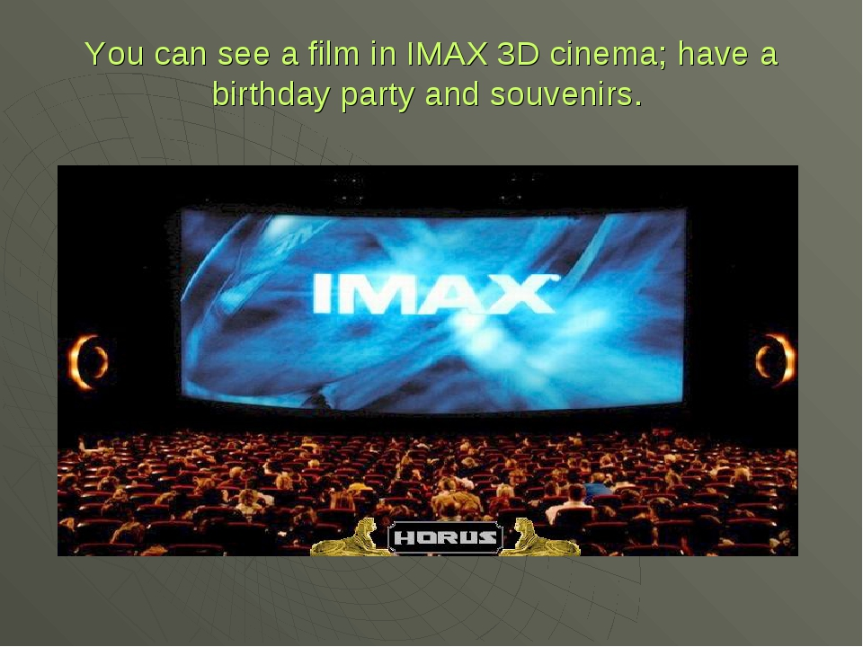 You can see a film in IMAX 3D cinema; have a birthday party and souvenirs.