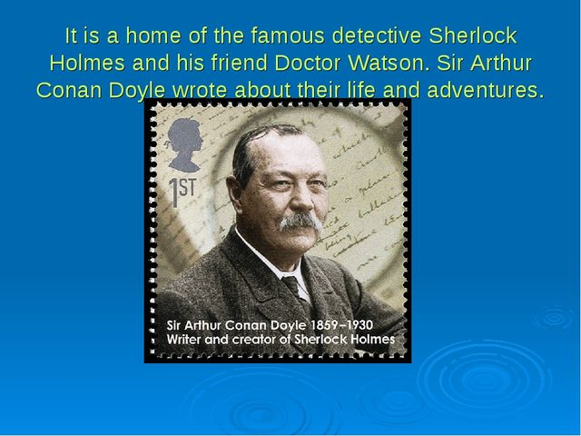 It is a home of the famous detective Sherlock Holmes and his friend Doctor Wa...