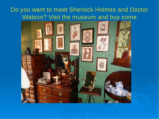 Do you want to meet Sherlock Holmes and Doctor Watson? Visit the museum and b...