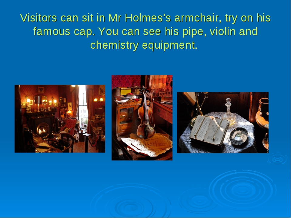 Visitors can sit in Mr Holmes's armchair, try on his famous cap. You can see...