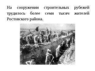 На сооружении строительных рубежей трудилось более семи тысяч жителей Ростов