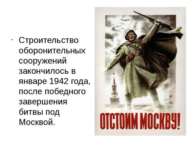 Строительство оборонительных сооружений закончилось в январе 1942 года, посл...