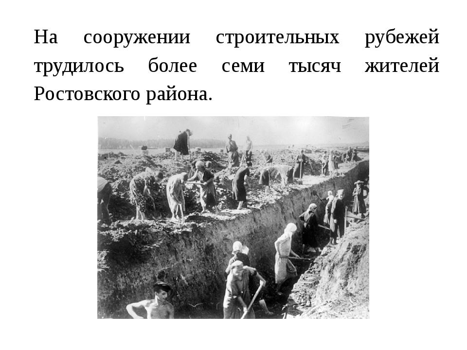 На сооружении строительных рубежей трудилось более семи тысяч жителей Ростов...